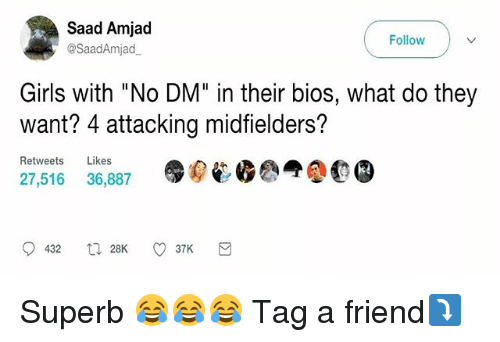 """saad: Saad Amjad  Follow  @Saad Amjad  Girls with """"No DM"""" in their bios, what do they  want? 4 attacking midfielders?  Retweets  Likes  27,516 36,887  432 28K  37K Superb 😂😂😂 Tag a friend⤵️"""