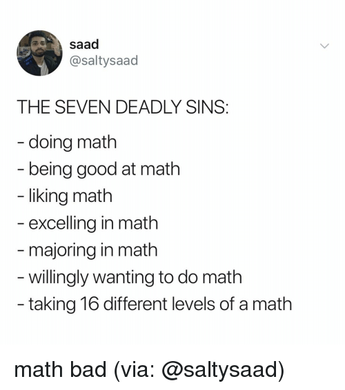 saad: saad  @saltysaad  THE SEVEN DEADLY SINS  - doing math  being good at math  liking math  excelling in math  majoring in math  - willingly wanting to do math  taking 16 different levels of a math math bad (via: @saltysaad)