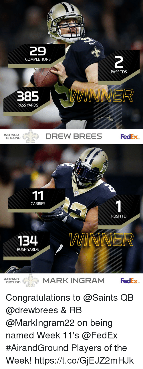 Mark Ingram, Memes, and New Orleans Saints: SAANTS  29  2  COMPLETIONS  PASS TDS  PASS YARDS  DREW BREES  FedEx  #AIRAND  GROUND   CARRIES  RUSH TO  134 WINNER  RUSH YARDS  MARK INGRAM FedEx  #AIRAND  GROUND Congratulations to @Saints QB @drewbrees & RB @MarkIngram22 on being named Week 11's @FedEx #AirandGround Players of the Week! https://t.co/GjEJZ2mHJk