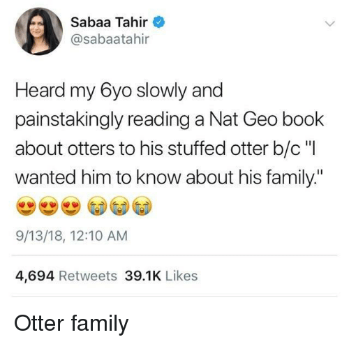 "Otters: Sabaa Tahir  @sabaatahir  Heard my 6yo slowly and  painstakingly reading a Nat Geo book  about otters to his stuffed otter b/c ""I  wanted him to know about his family.""  9/13/18, 12:10 AM  4,694 Retweets 39.1K Likes Otter family"