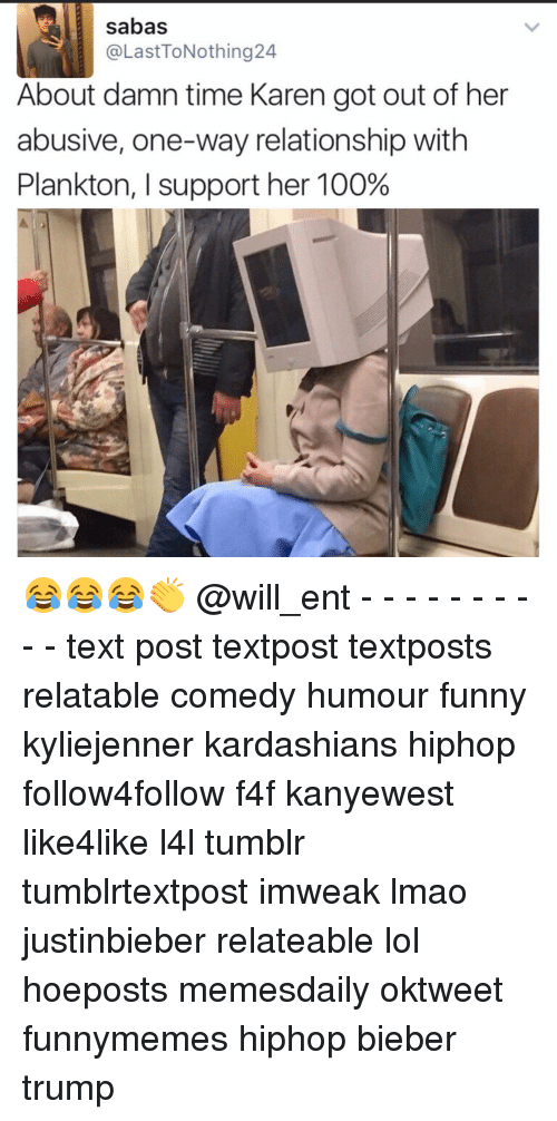 Anaconda, Funny, and Kardashians: sabas  @LastToNothing24  About damn time Karen got out of her  abusive, one-way relationship with  Plankton, l support her 100% 😂😂😂👏 @will_ent - - - - - - - - - - text post textpost textposts relatable comedy humour funny kyliejenner kardashians hiphop follow4follow f4f kanyewest like4like l4l tumblr tumblrtextpost imweak lmao justinbieber relateable lol hoeposts memesdaily oktweet funnymemes hiphop bieber trump