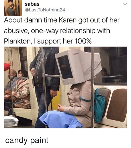 About Damn Time: sabas  LastToNothing24  About damn time Karen got out of her  abusive, one-way relationship with  Plankton, l support her 100% candy paint