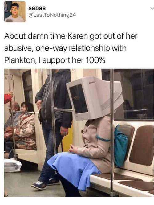 About Damn Time: sabas  @LastToNothing24  About damn time Karen got out of her  abusive, one-way relationship with  Plankton, I support her 100%