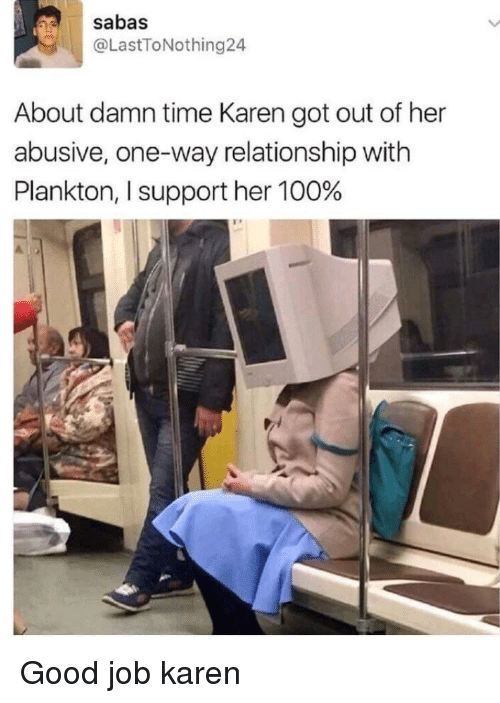 About Damn Time: sabas  @LastToNothing24  About damn time Karen got out of her  abusive, one-way relationship with  Plankton, I support her 100% Good job karen