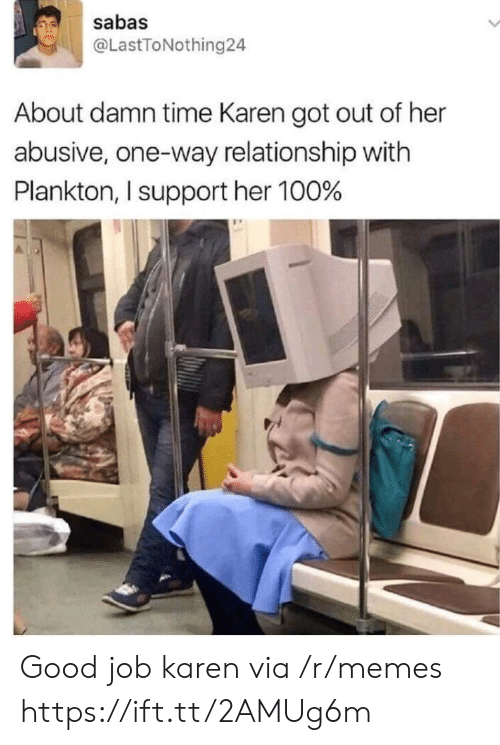 About Damn Time: sabas  @LastToNothing24  About damn time Karen got out of her  abusive, one-way relationship with  Plankton, I support her 100% Good job karen via /r/memes https://ift.tt/2AMUg6m