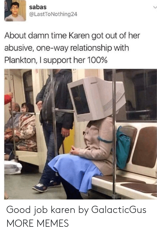 About Damn Time: sabas  @LastToNothing24  About damn time Karen got out of her  abusive, one-way relationship with  Plankton, I support her 100% Good job karen by GalacticGus MORE MEMES