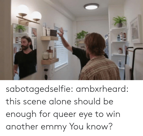 emmy: sabotagedselfie: ambxrheard: this scene alone should be enough for queer eye to win another emmy  You know?