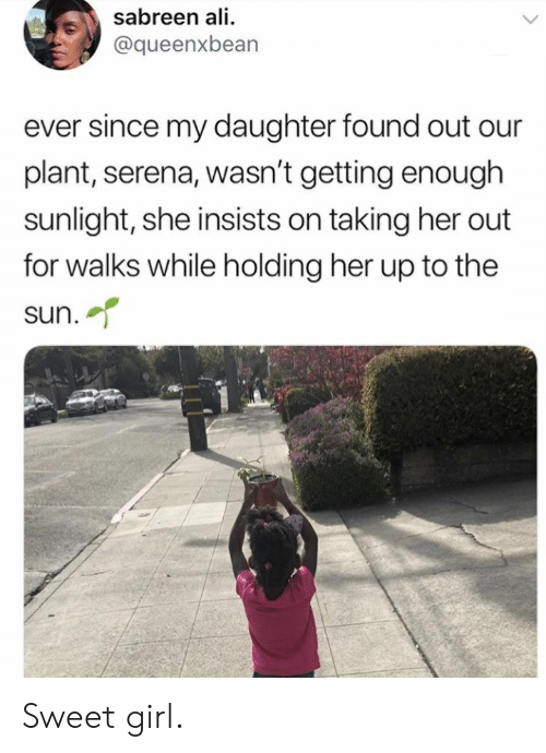 serena: sabreen ali  @queenxbean  ever since my daughter found out our  plant, serena, wasn't getting enough  sunlight, she insists on taking her out  for walks while holding her up to the  sun. Sweet girl.