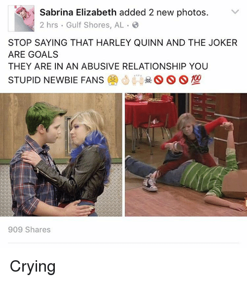Abusive Relationship: Sabrina Elizabeth added 2 new photos  v  2 hrs Gulf Shores, AL B  STOP SAYING THAT HARLEY QUINN AND THE JOKER  ARE GOALS  THEY ARE IN AN ABUSIVE RELATIONSHIP YOU  STUPID NEWBIE FANS  S S S  909 Shares Crying