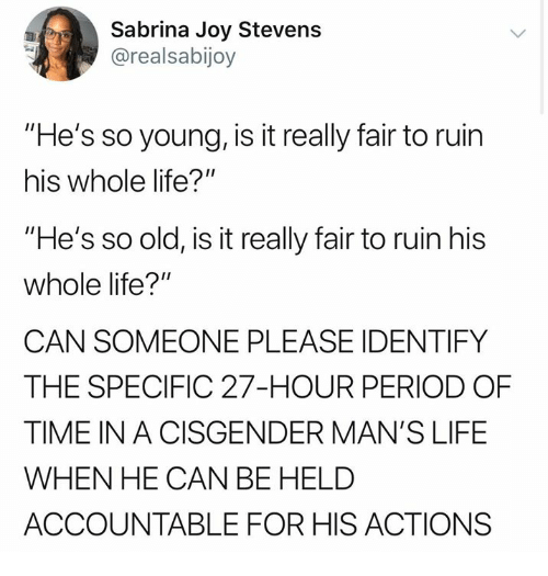 """Life, Memes, and Period: Sabrina Joy Stevens  @realsabijoy  """"He's so young, is it really fair to ruin  his whole life?""""  """"He's so old, is it really fair to ruin his  whole life?""""  CAN SOMEONE PLEASE IDENTIFY  THE SPECIFIC 27-HOUR PERIOD OF  TIME IN A CISGENDER MAN'S LIFE  WHEN HE CAN BE HELD  ACCOUNTABLE FOR HIS ACTIONS"""