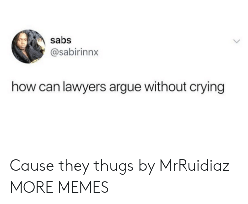 thugs: sabs  @sabirinnx  how can lawyers argue without crying Cause they thugs by MrRuidiaz MORE MEMES