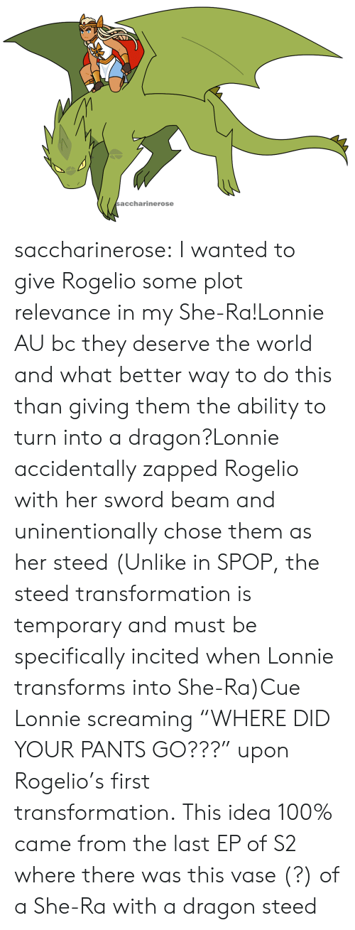 "transformation: saccharinerose saccharinerose:  I wanted to give Rogelio some plot relevance in my She-Ra!Lonnie AU bc they deserve the world and what better way to do this than giving them the ability to turn into a dragon?Lonnie accidentally zapped Rogelio with her sword beam and uninentionally chose them as her steed (Unlike in SPOP, the steed transformation is temporary and must be specifically incited when Lonnie transforms into She-Ra)Cue Lonnie screaming ""WHERE DID YOUR PANTS GO???"" upon Rogelio's first transformation. This idea 100% came from the last EP of S2 where there was this vase (?) of a She-Ra with a dragon steed"