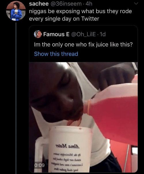 Juice: sachee @36inseem 4h  niggas be exposing what bus they rode  every single day on Twitter  Famous E @Oh_LilE 1d  Im the only one who fix juice like this?  Show this thread  7stoM DmlA  lood Aid wo ths  0:09  ms niug liada gnal