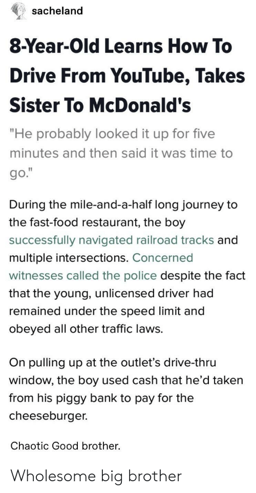 """cheeseburger: sacheland  8-Year-Old Learns How To  Drive From YouTube, Takes  Sister To McDonald's  """"He probably looked it up for five  minutes and then said it was time to  During the mile-and-a-half long journey to  the fast-food restaurant, the boy  successfully navigated railroad tracks and  multiple intersections. Concerned  witnesses called the police despite the fact  that the young, unlicensed driver had  remained under the speed limit and  obeyed all other traffic laws.  On pulling up at the outlet's drive-thru  window, the boy used cash that he d taken  from his piggy bank to pay for the  cheeseburger.  Chaotic Good brother. Wholesome big brother"""
