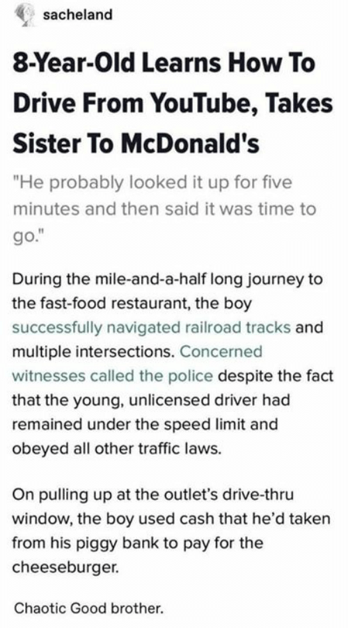 """cheeseburger: sacheland  8-Year-Old Learns How To  Drive From YouTube, Takes  Sister To McDonald's  """"He probably looked it up for five  minutes and then said it was time to  go.""""  During the mile-and-a-half long journey to  the fast-food restaurant, the boy  successfully navigated railroad tracks and  multiple intersections. Concerned  witnesses called the police despite the fact  that the young, unlicensed driver had  remained under the speed limit and  obeyed all other traffic laws.  On pulling up at the outlet's drive-thru  window, the boy used cash that he'd taken  from his piggy bank to pay for the  cheeseburger.  Chaotic Good brother."""