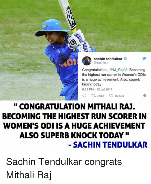 "Memes, Run, and Congratulations: sachin tendulkar  @sachin r  Congratulations, @M Raj03! Becoming  the highest run scorer in Women's ODIs  is a huge achievement. Also, superb  knock today!  6:38 PM-12 Jul 2017  o 2961 ㅇ 15.823  "" CONGRATULATION MITHALI RAJ  BECOMING THE HIGHEST RUN SCORER IN  WOMEN'S ODI IS A HUGE ACHIEVEMENT  ALSO SUPERB KNOCK TODAY""  - SACHIN TENDULKAR Sachin Tendulkar congrats Mithali Raj"