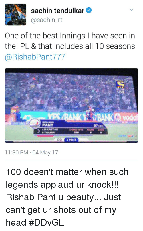 tendulkar: sachin tendulkar  @sachin rt  One of the best Innings l have seen in  the IPL & that includes all 10 seasons.  @RishabPant 777  PANT  11:30 PM 04 May 17 100 doesn't matter when such legends applaud ur knock!!! Rishab Pant u beauty... Just can't get ur shots out of my head #DDvGL