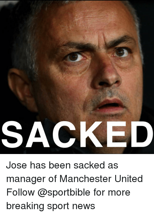 Manchester United: SACKED Jose has been sacked as manager of Manchester United Follow @sportbible for more breaking sport news