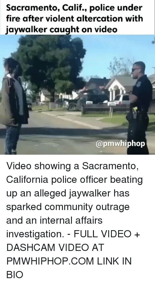 Community, Fire, and Memes: Sacramento, Calif., police under  fire after violent altercation with  jaywalker caught on video  @pm whiphop Video showing a Sacramento, California police officer beating up an alleged jaywalker has sparked community outrage and an internal affairs investigation. - FULL VIDEO + DASHCAM VIDEO AT PMWHIPHOP.COM LINK IN BIO