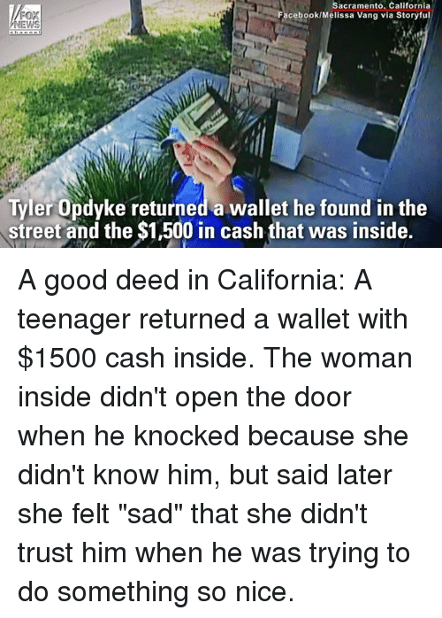 "Facebook, Memes, and California: Sacramento. California  Facebook/Melissa Vang via Storyful  FOX  EWS  16  Tyler Opdyke returned a wallet he found in the  street and the $1,500 in cash that was inside. A good deed in California: A teenager returned a wallet with $1500 cash inside. The woman inside didn't open the door when he knocked because she didn't know him, but said later she felt ""sad"" that she didn't trust him when he was trying to do something so nice."