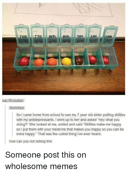 """Wholesome Memes: sacrificesatan  dionnesyl  So came home from school to see my 7 year old sister putting skittles  with my antidepressants, I went up to her and asked """"Hey what you  doing?"""" She looked at me, smiled and said """"Skittles make me happy  so i put them with your medicine that makes you happy so you can be  extra happy That was the cutest thing i've ever heard.  how can you not reblog this Someone post this on wholesome memes"""