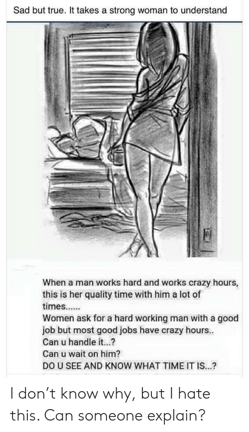 a hard working man: Sad but true. It takes a strong woman to understand  When a man works hard and works crazy hours,  this is her quality time with him a lot of  Women ask for a hard working man with a good  job but most good jobs have crazy hours..  Can u handle it...?  Can u wait on him?  DO U SEE AND KNOW WHAT TIME IT IS...? I don't know why, but I hate this. Can someone explain?