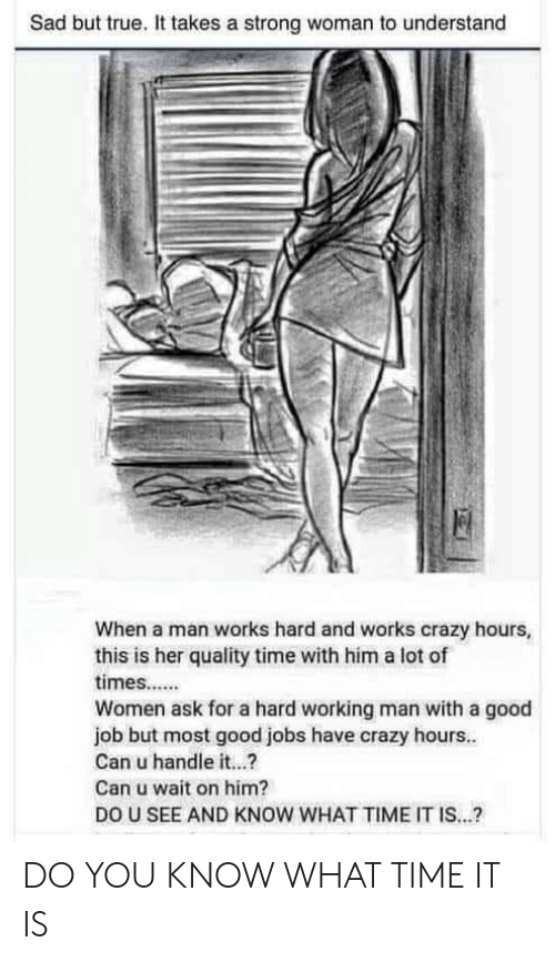 a hard working man: Sad but true. It takes a strong woman to understand  When a man works hard and works crazy hours,  this is her quality time with him a lot of  times....  Women ask for a hard working man with a good  job but most good jobs have crazy hours..  Can u handle it...?  Can u wait on him?  DO U SEE AND KNOW WHAT TIME IT IS...? DO YOU KNOW WHAT TIME IT IS