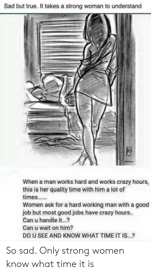 a hard working man: Sad but true. It takes a strong woman to understand  When a man works hard and works crazy hours,  this is her quality time with him a lot of  times..  Women ask for a hard working man with a good  job but most good jobs have crazy hours..  Can u handle it...  Can u wait on him?  DO U SEE AND KNOW WHAT TIME IT IS...? So sad. Only strong women know what time it is