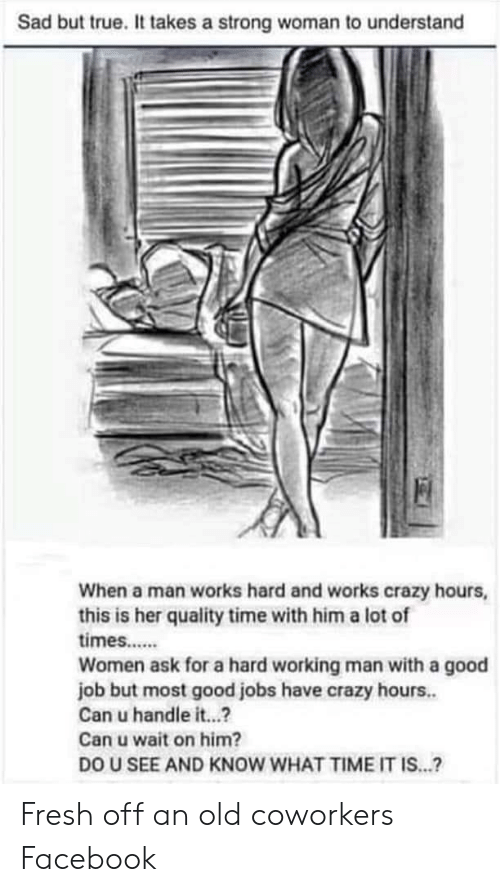 a hard working man: Sad but true. It takes a strong woman to understand  When a man works hard and works crazy hours,  this is her quality time with him a lot of  times....  Women ask for a hard working man with a good  job but most good jobs have crazy hours..  Can u handle it...?  Can u wait on him?  DO U SEE AND KNOW WHAT TIME IT IS...? Fresh off an old coworkers Facebook