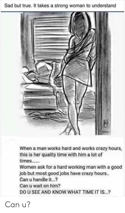 a hard working man: Sad but true. It takes a strong woman to understand  When a man works hard and works crazy hours,  this is her quality time with him a lot of  times.....  Women ask for a hard working man with a good  job but most good jobs have crazy hours.  Can u handle it...?  Can u wait on him?  DO U SEE AND KNOW WHAT TIME IT IS...? Can u?