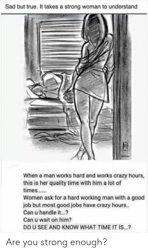 a hard working man: Sad but true. It takes a strong woman to understand  When a man works hard and works crazy hours  this is her quality time with him a lot of  times..  Women ask for a hard working man with a good  job but most good jobs have crazy hours..  Can u handle i...?  Can u wait on him?  DO U SEE AND KNOW WHAT TIME IT IS...? Are you strong enough?