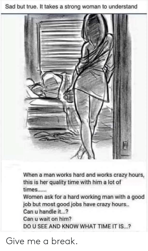 a hard working man: Sad but true. It takes a strong woman to understand  When a man works hard and works crazy hours,  this is her quality time with him a lot of  times....  Women ask for a hard working man with a good  job but most good jobs have crazy hours..  Can u handle it...?  Can u wait on him?  DO U SEE AND KNOW WHAT TIME IT IS...? Give me a break.