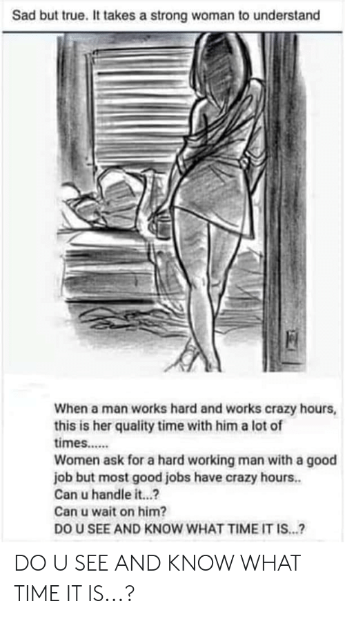 a hard working man: Sad but true. It takes a strong woman to understand  When a man works hard and works crazy hours  this is her quality time with him a lot of  times.....  Women ask for a hard working man with a good  job but most good jobs have crazy hours...  Can u handle it...?  Can u wait on him?  DO U SEE AND KNOW WHAT TIME IT IS...? DO U SEE AND KNOW WHAT TIME IT IS...?