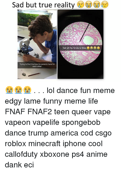 Spongebob Dance: Sad but true reality got DCD  Yet all he finds is this  Trying to find the love his parents have for  each other 😭😭😭 . . . lol dance fun meme edgy lame funny meme life FNAF FNAF2 teen queer vape vapeon vapelife spongebob dance trump america cod csgo roblox minecraft iphone cool callofduty xboxone ps4 anime dank eci