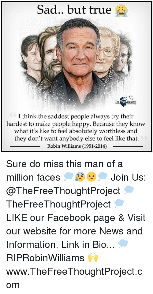 Robin Williams: Sad.. but true  The  ree  I think the saddest people always try their  hardest to make people happy. Because they know  what it's like to feel absolutely worthless and  they don't want anybody else to feel like that.  Robin Williams (1951-2014) Sure do miss this man of a million faces 💭😰😕💭 Join Us: @TheFreeThoughtProject 💭 TheFreeThoughtProject 💭 LIKE our Facebook page & Visit our website for more News and Information. Link in Bio... 💭 RIPRobinWilliams 🙌 www.TheFreeThoughtProject.com