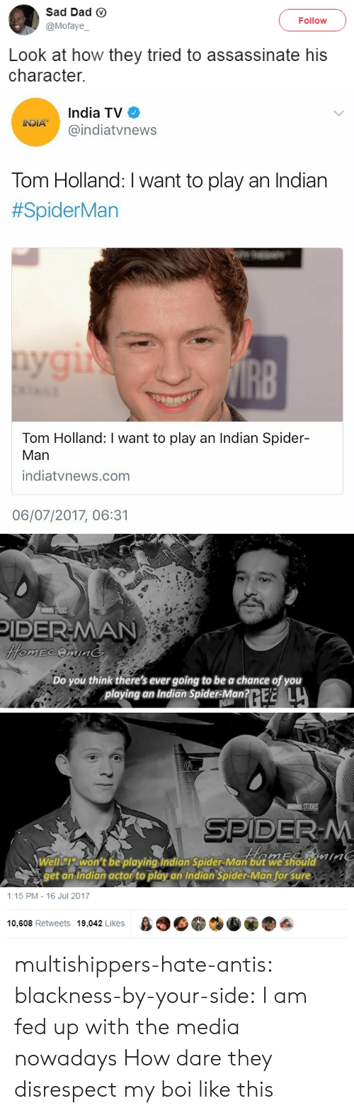 My Boi: Sad Dad ⓥ  @Mofaye  Follow  Look at how they tried to assassinate his  character.   India TV  @indiatvnews  Tom Holland: I want to play an Indian  #SpiderMan  IRB  Tom Holland: I want to play an Indian Spider-  Man  indiatvnews.com  06/07/2017, 06:31   IDER-MAN  Do you think there's ever going to be a chance of you  playing an Indian SpiderMantE L  aum  Welliswon't be playing Indian Spider-Man but we'should  get an Indian actor to play an Indian Spider-Man for' sure   1:15 PM-16 Jul 2017  10,608 Retweets 19,042 Likes β  叠, multishippers-hate-antis:  blackness-by-your-side: I am fed up with the media nowadays How dare they disrespect my boi like this