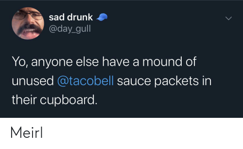 Drunk: sad drunk  @day_gull  Yo, anyone else have a mound of  unused @tacobell sauce packets in  their cupboard. Meirl