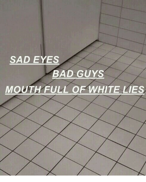 sad eyes: SAD EYES  BAD GUYS  MOUTH FULL OF WHITE LIES