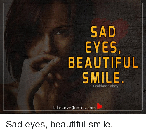 sad eyes: SAD  EYES,  BEAUTIFUL  SMILE  Like Love Quotes.com Sad eyes, beautiful smile.