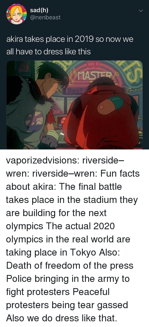 akira: sad (h)  @nenbeast  akira takes place in 2019 so now we  all have to dress like this  Cp vaporizedvisions: riverside–wren:  riverside–wren:   Fun facts about akira: The final battle takes place in the stadium they are building for the next olympics The actual 2020 olympics in the real world are taking place in Tokyo   Also: Death of freedom of the press Police bringing in the army to fight protesters Peaceful protesters being tear gassed   Also we do dress like that.