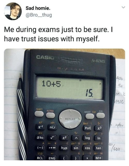 """eng: Sad homie  @Bro_thug  Me during exams just to be sure. I  have trust issues with myself.  CASIU  fx-82MS  40b  10+5  SHIFT ALPHA  MODE CLR ON  REPLAY  ift  r!  x1 nCr  d/c  ab/c 「 X2 ^ log  nPr  Rec  Pol 3  10x ex e  C sin D cos"""" E tanF  (9hyp sincos tan  STO  RCL ENG  6b b  XY MM  M+"""