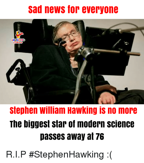News, Stephen, and Science: sad news for everyone  Stephen william Hawking is no more  The biggest star of modern science  passes away at 76 R.I.P #StephenHawking :(