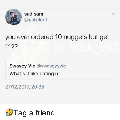 Dating, Memes, and Sad: sad sam  @paliclout  you ever ordered 10 nuggets but get  11??  Swavey Vic @swaveyyvic  What's it like dating u  27/12/2017, 20:35 🤣Tag a friend