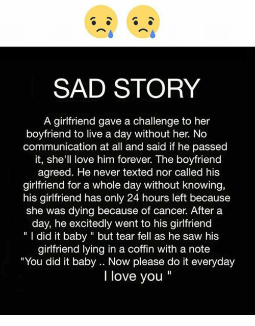 "Love, Memes, and Saw: SAD STORY  A girlfriend gave a challenge to her  boyfriend to live a day without her. No  communication at all and said if he passed  it, she'll love him forever. The boyfriend  agreed. He never texted nor called his  girlfriend for a whole day without knowing,  his girlfriend has only 24 hours left because  she was dying because of cancer. After a  day, he excitedly went to his girlfriend  "" I did it baby"" but tear fell as he saw his  girlfriend lying in a coffin with a note  You did it baby .. Now please do it everyday  I love you"""