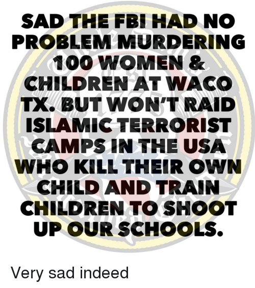 Anaconda, Children, and Fbi: SAD THE FBI HAD NO  PROBLEM MURDERING  100 WOMEN&  CHILDREN AT WACO  TX. BUT WON'T RAID  ISLAMIC TERRORIST  CAMPSIN THE USA  WHO KILL THEIR OWN  CHILD AND TRAIN  CHILDREN TO SHOOT  UP OUR SCHOOLS. Very sad indeed