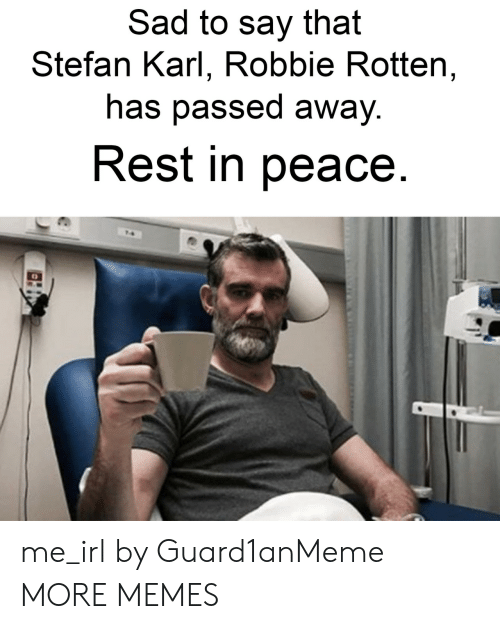 robbie rotten: Sad to say that  Stefan Karl, Robbie Rotten,  has passed awaV  Rest in peace me_irl by Guard1anMeme MORE MEMES