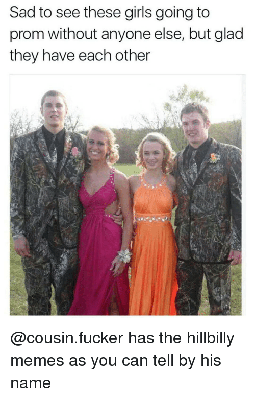 Hillbilly Memes: Sad to see these girls going to  prom without anyone else, but glad  they have each other @cousin.fucker has the hillbilly memes as you can tell by his name