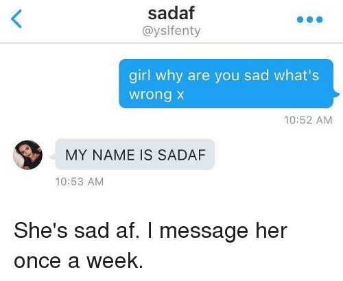 Af, Funny, and Girl: sadaf  ayslfenty  girl why are you sad what's  wrong  10:52 AM  MY NAME IS SADAF  10:53 AM She's sad af. I message her once a week.