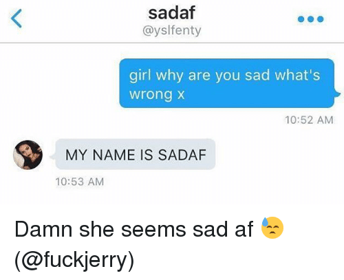 Af, Memes, and Girl: sadaf  @ysl fenty  girl why are you sad what's  wrong x  10:52 AM  MY NAME IS SADAF  10:53 AM Damn she seems sad af 😓 (@fuckjerry)