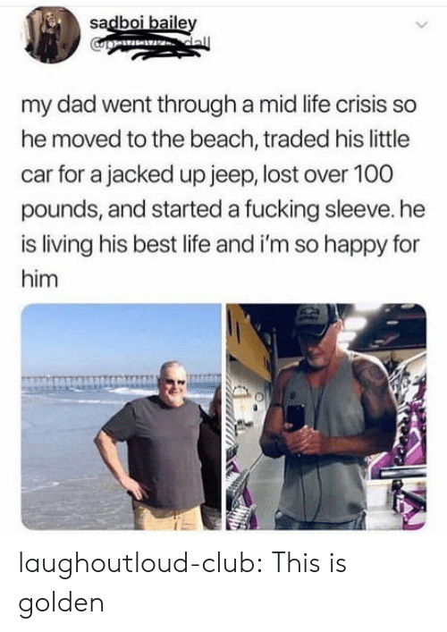 jacked: sadboi baile  my dad went through a mid life crisis so  he moved to the beach, traded his little  car for a jacked up jeep, lost over 100  pounds, and started a fucking sleeve. he  is living his best life and i'm so happy for  him laughoutloud-club:  This is golden